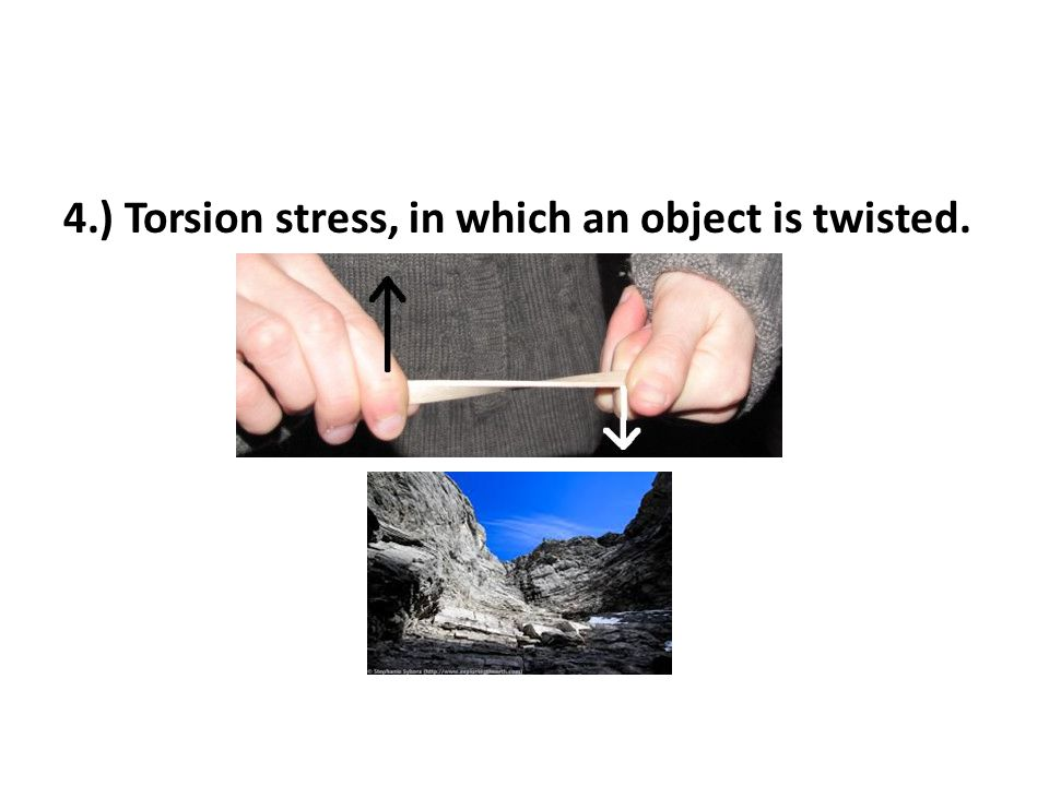4.) Torsion stress, in which an object is twisted.