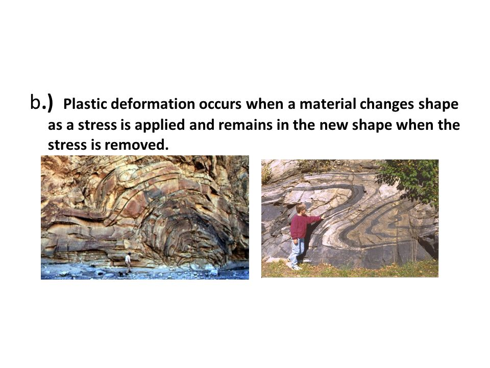 b.) Plastic deformation occurs when a material changes shape as a stress is applied and remains in the new shape when the stress is removed.