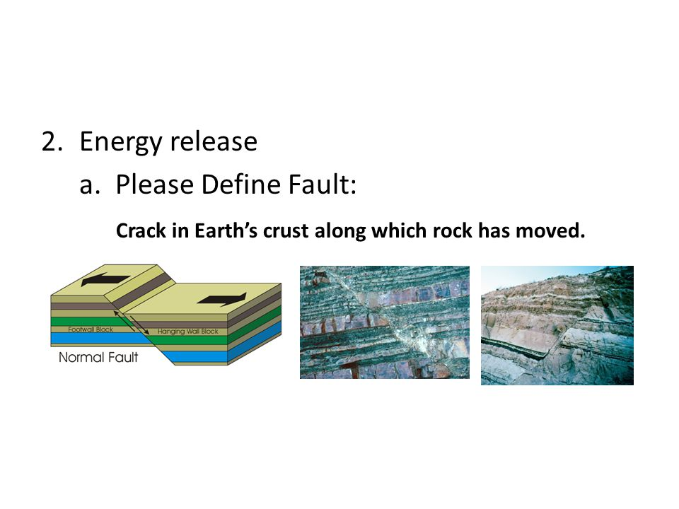 Energy release a. Please Define Fault: Crack in Earth's crust along which rock has moved.
