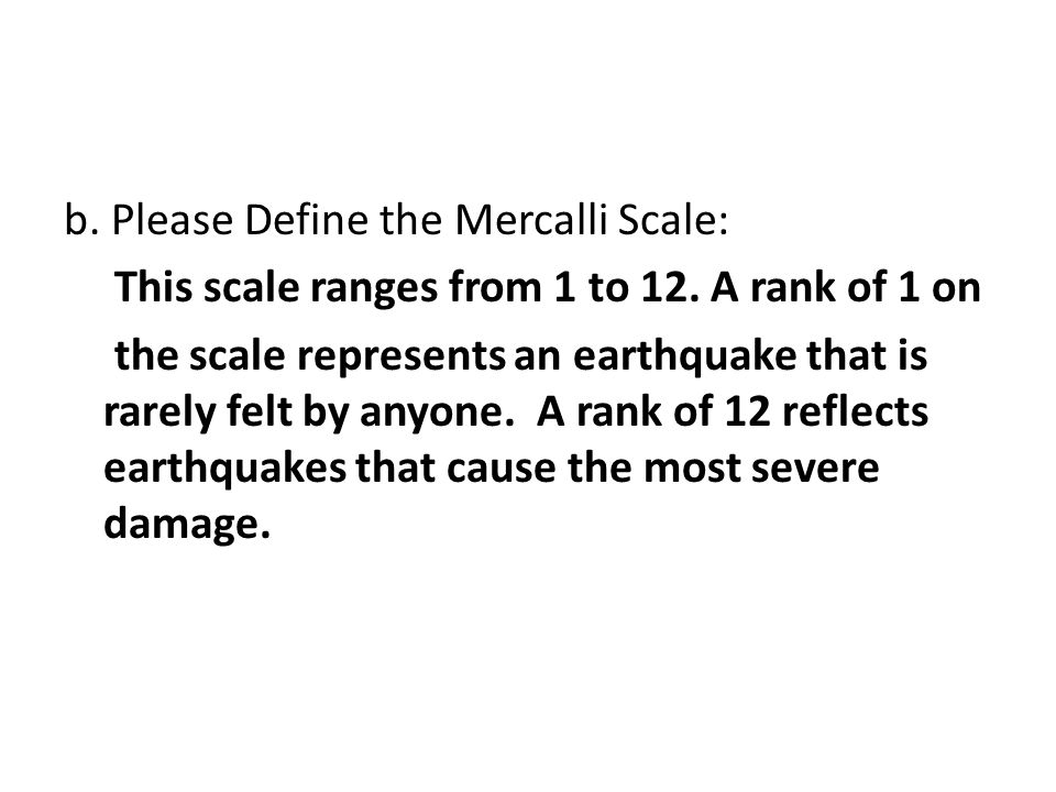 b. Please Define the Mercalli Scale: This scale ranges from 1 to 12