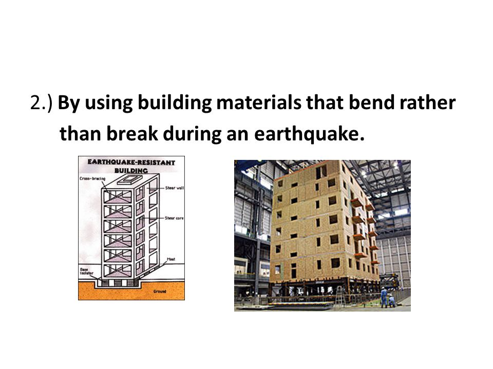2.) By using building materials that bend rather than break during an earthquake.