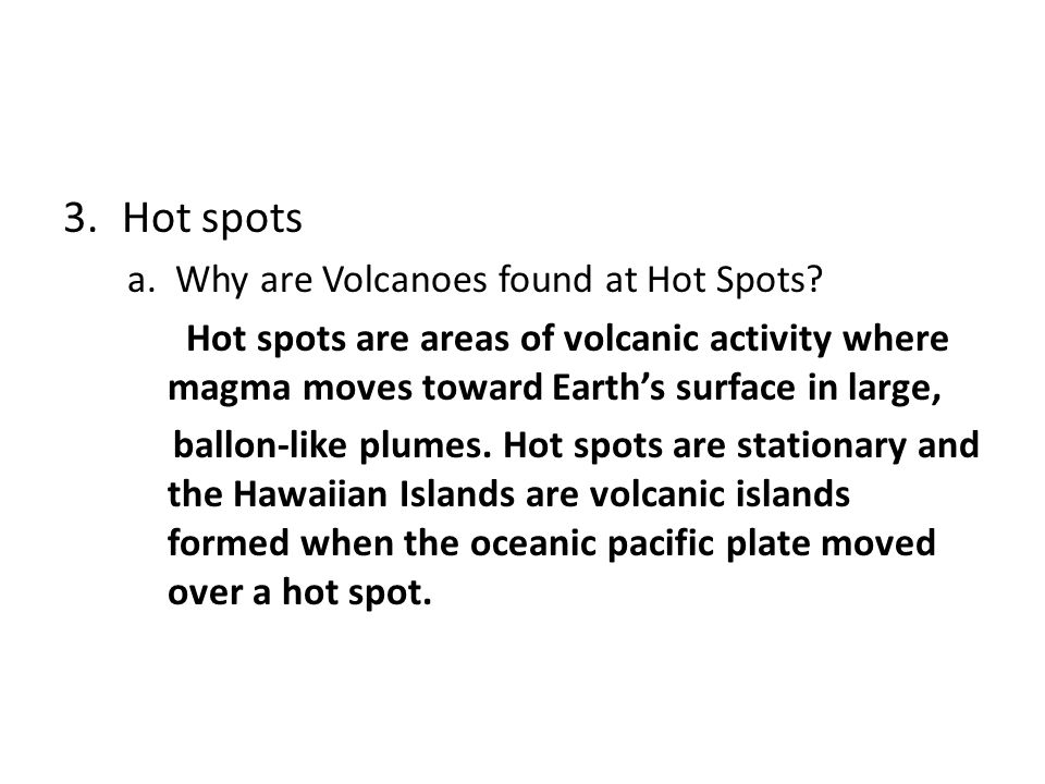 Hot spots a. Why are Volcanoes found at Hot Spots