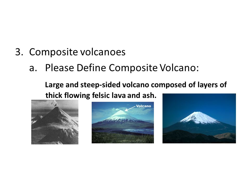 Composite volcanoes a. Please Define Composite Volcano: Large and steep-sided volcano composed of layers of thick flowing felsic lava and ash.