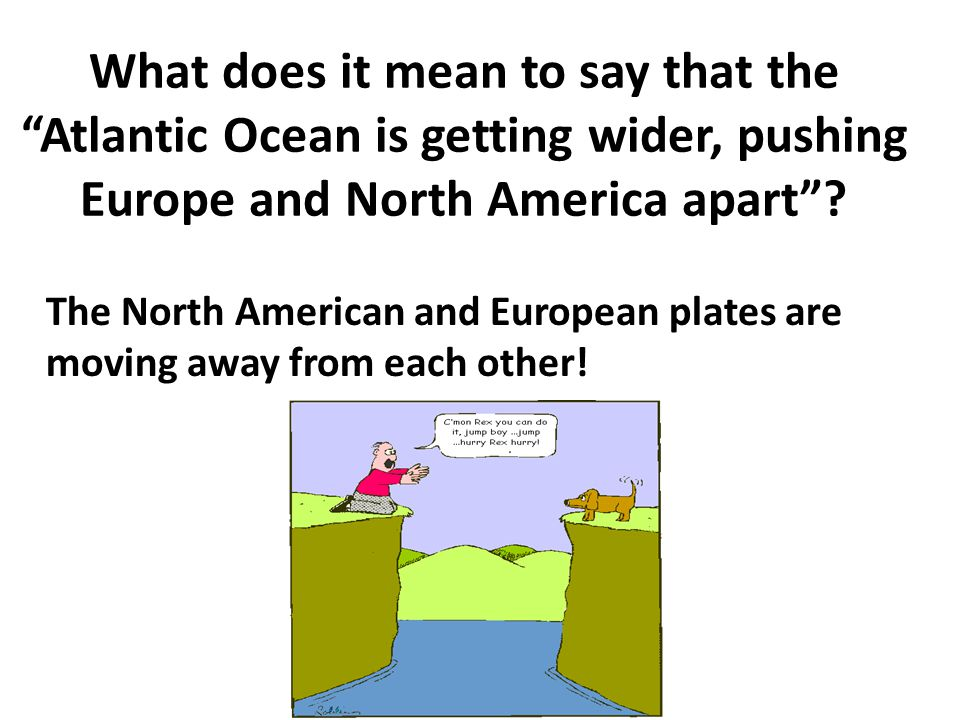 What does it mean to say that the Atlantic Ocean is getting wider, pushing Europe and North America apart