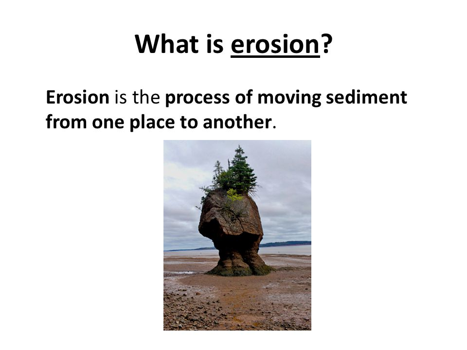What is erosion Erosion is the process of moving sediment from one place to another.