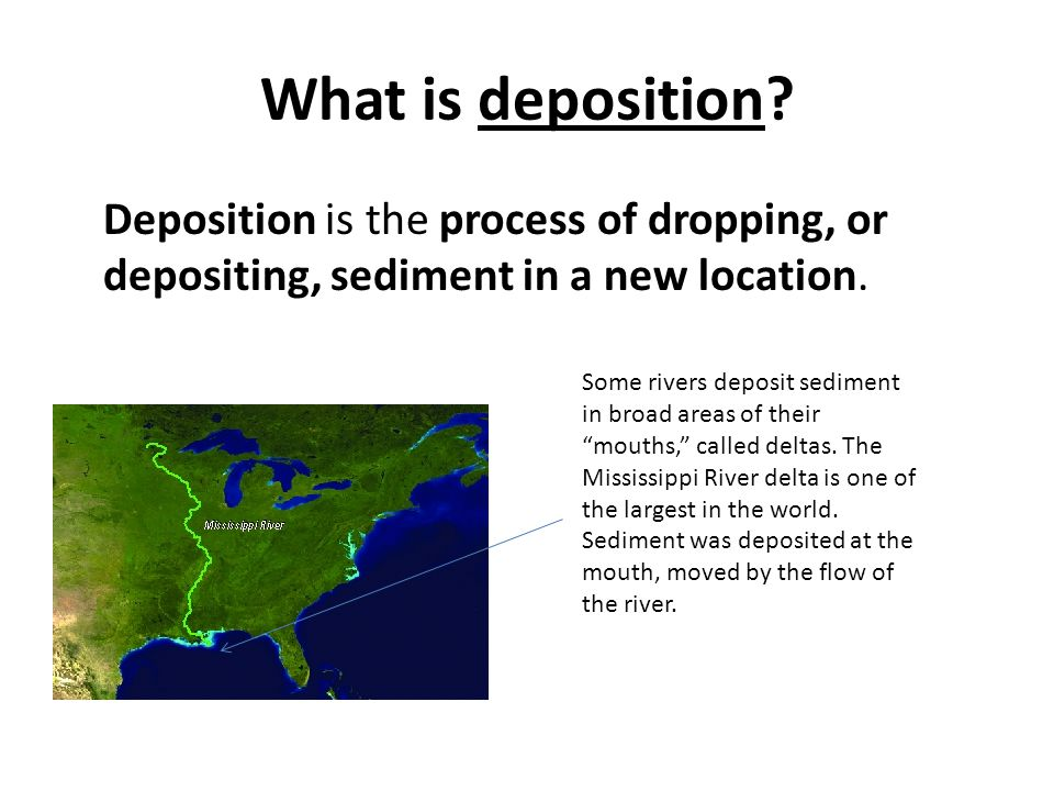 What is deposition Deposition is the process of dropping, or depositing, sediment in a new location.