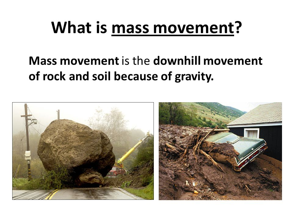 What is mass movement Mass movement is the downhill movement of rock and soil because of gravity.