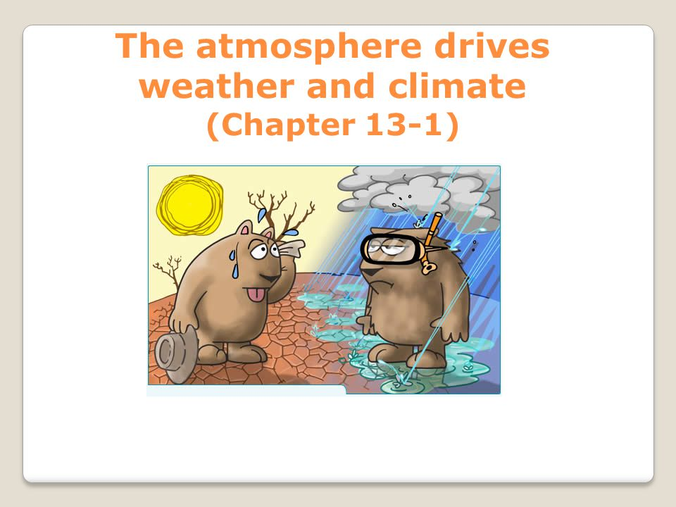 The atmosphere drives weather and climate (Chapter 13-1)