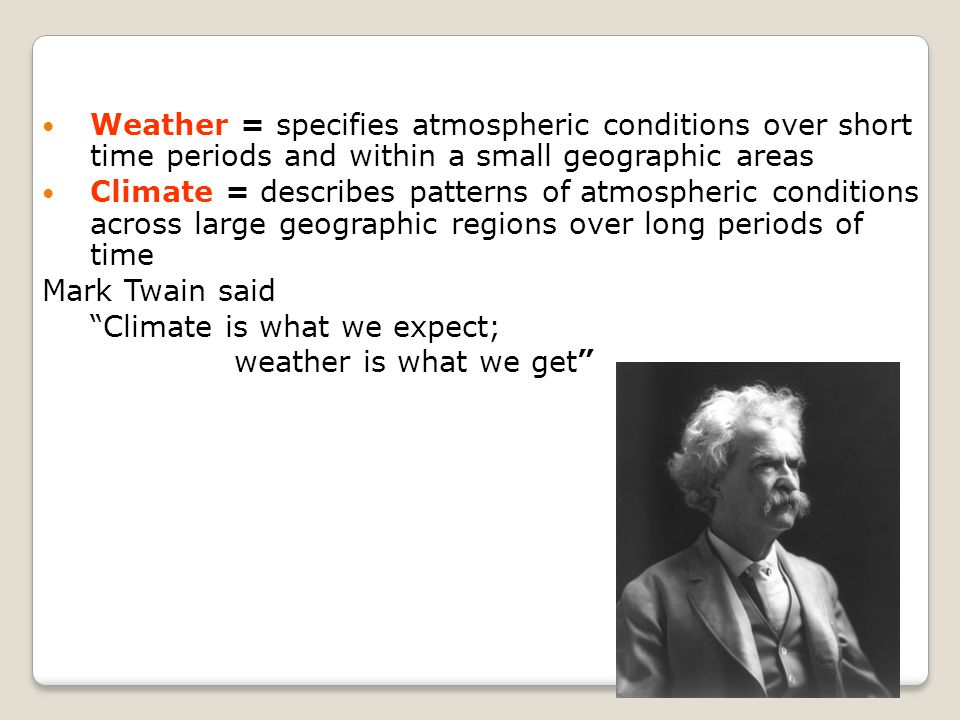 Weather = specifies atmospheric conditions over short time periods and within a small geographic areas