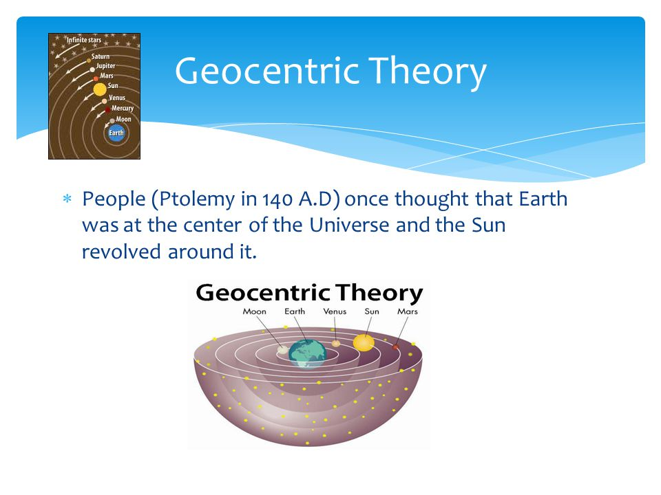 Geocentric Theory People (Ptolemy in 140 A.D) once thought that Earth was at the center of the Universe and the Sun revolved around it.