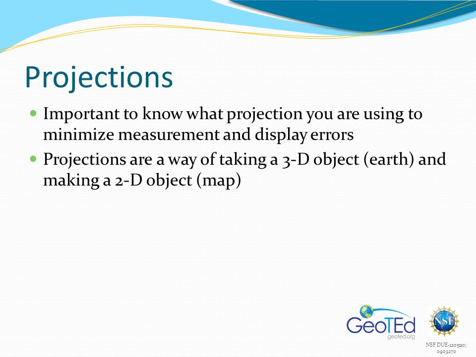 Projections Important to know what projection you are using to minimize measurement and display errors.