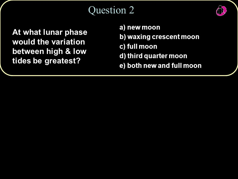 Question 2 a) new moon. b) waxing crescent moon. c) full moon. d) third quarter moon. e) both new and full moon.