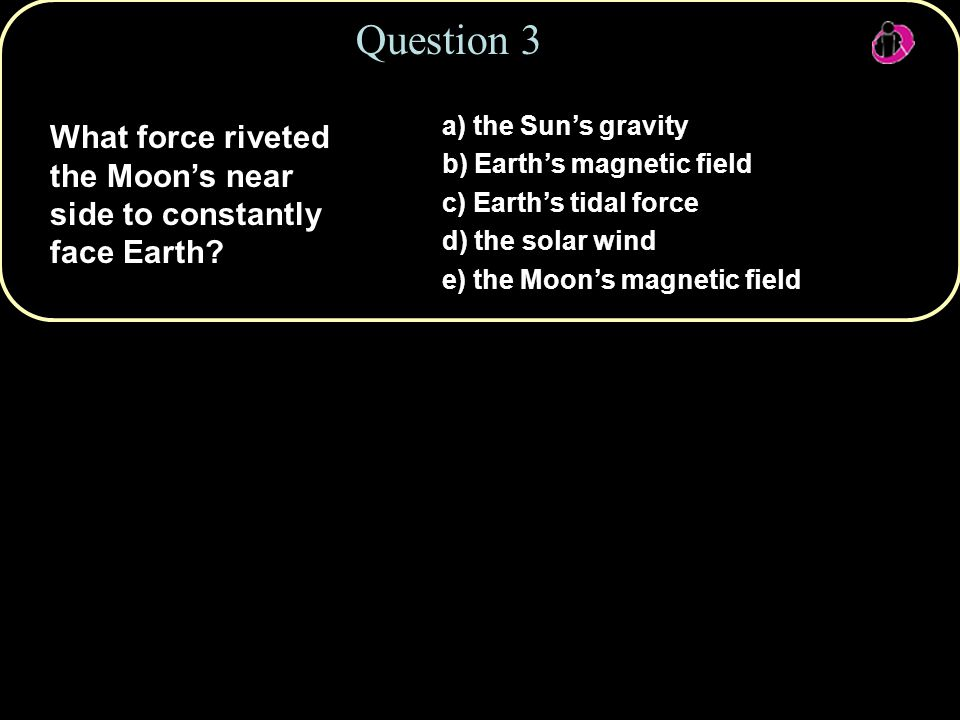 Question 3 a) the Sun's gravity. b) Earth's magnetic field. c) Earth's tidal force. d) the solar wind.