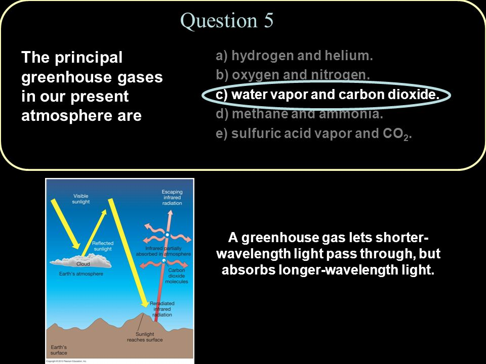 Question 5 The principal greenhouse gases in our present atmosphere are. a) hydrogen and helium. b) oxygen and nitrogen.