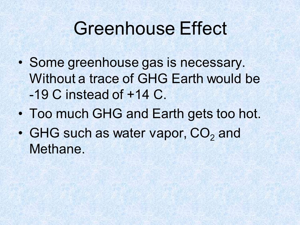 Greenhouse Effect Some greenhouse gas is necessary. Without a trace of GHG Earth would be -19 C instead of +14 C.