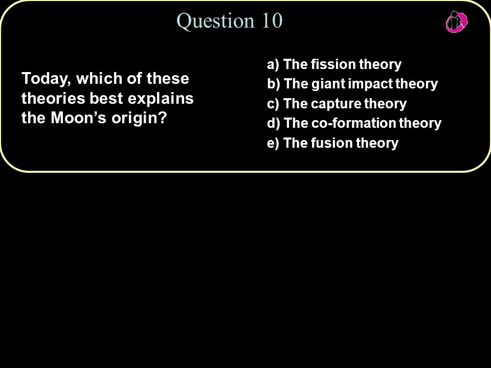Question 10 a) The fission theory. b) The giant impact theory. c) The capture theory. d) The co-formation theory.