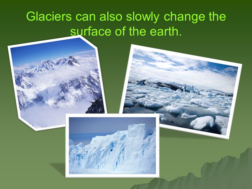 Glaciers can also slowly change the surface of the earth.