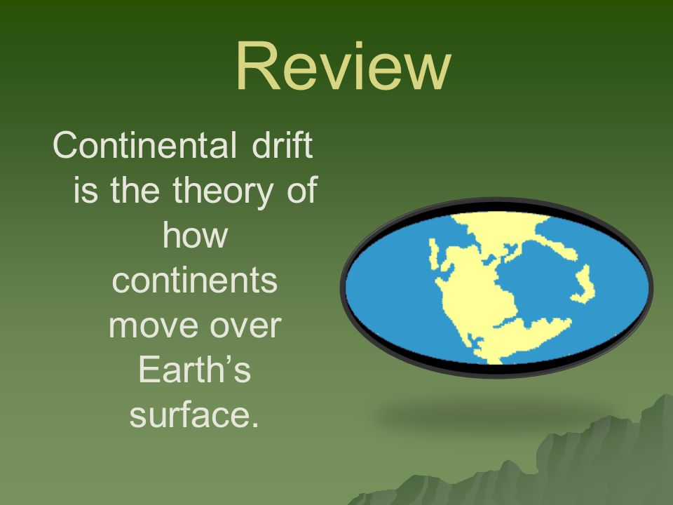 Review Continental drift is the theory of how continents move over Earth's surface.