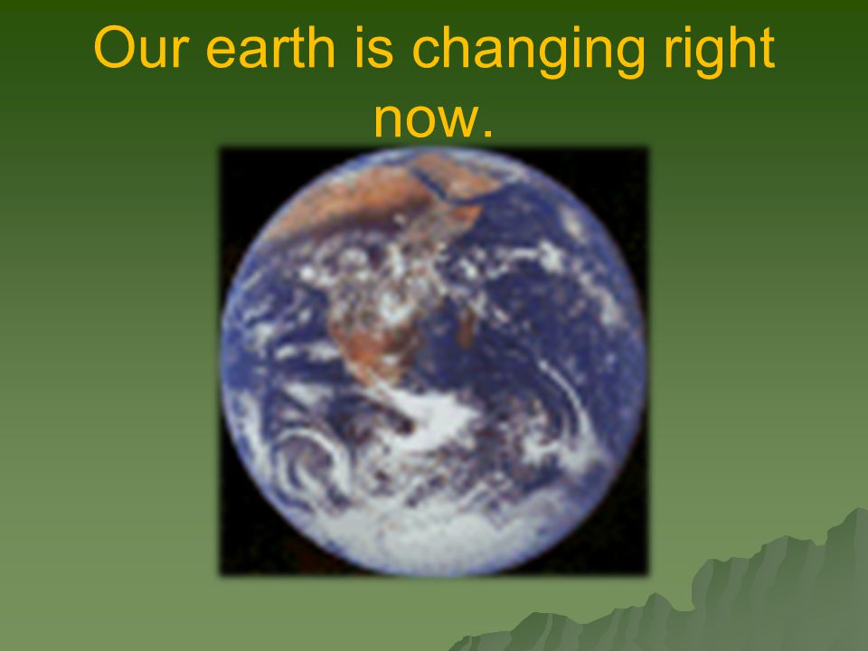 Our earth is changing right now.