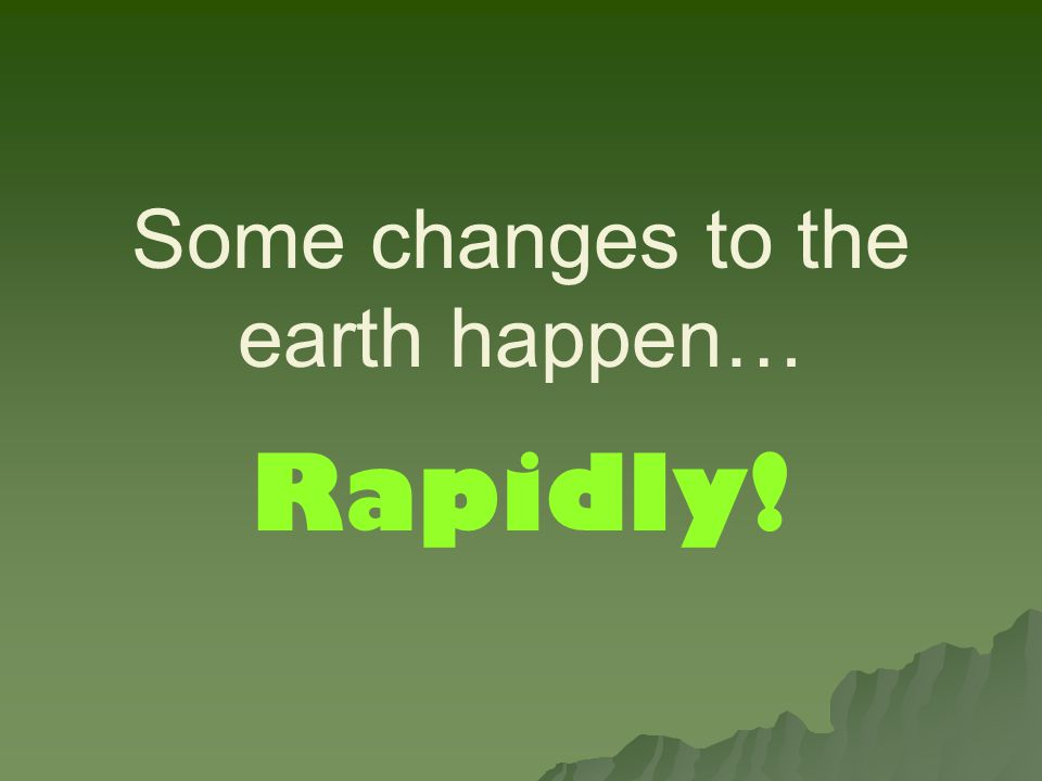 Some changes to the earth happen…