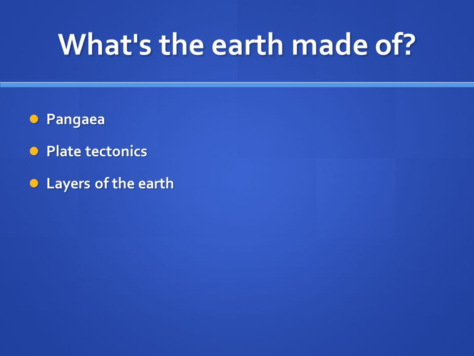 What s the earth made of Pangaea Plate tectonics Layers of the earth
