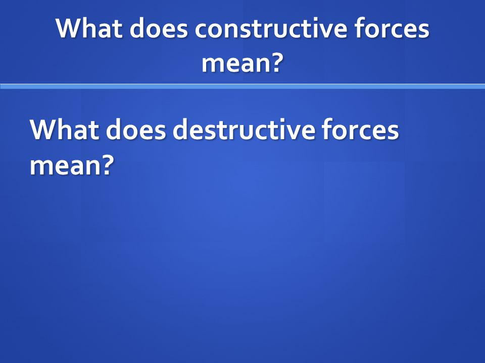 What does constructive forces mean