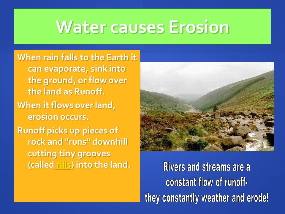 Water causes Erosion When rain falls to the Earth it can evaporate, sink into the ground, or flow over the land as Runoff.
