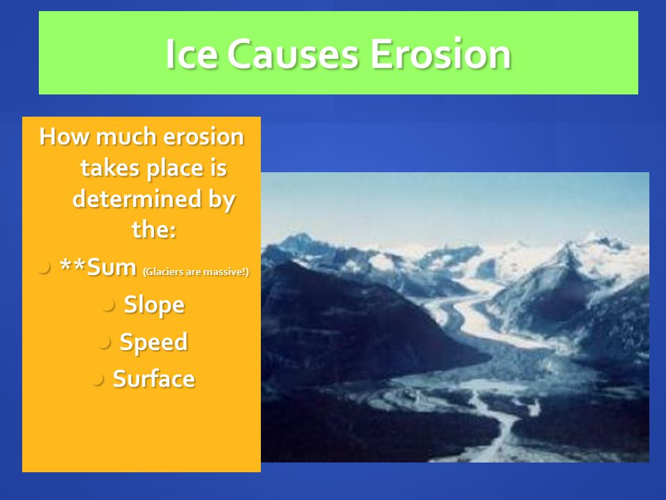 Ice Causes Erosion How much erosion takes place is determined by the: