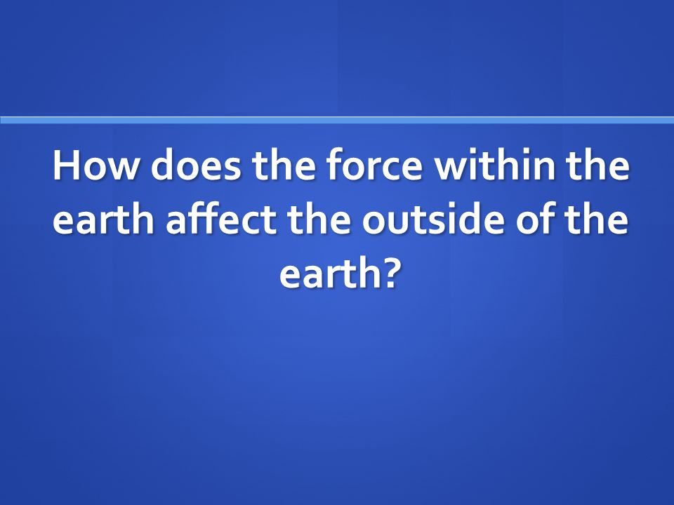 How does the force within the earth affect the outside of the earth