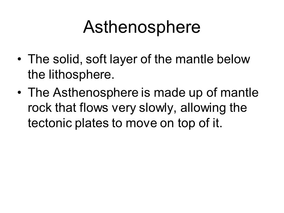 Asthenosphere The solid, soft layer of the mantle below the lithosphere.