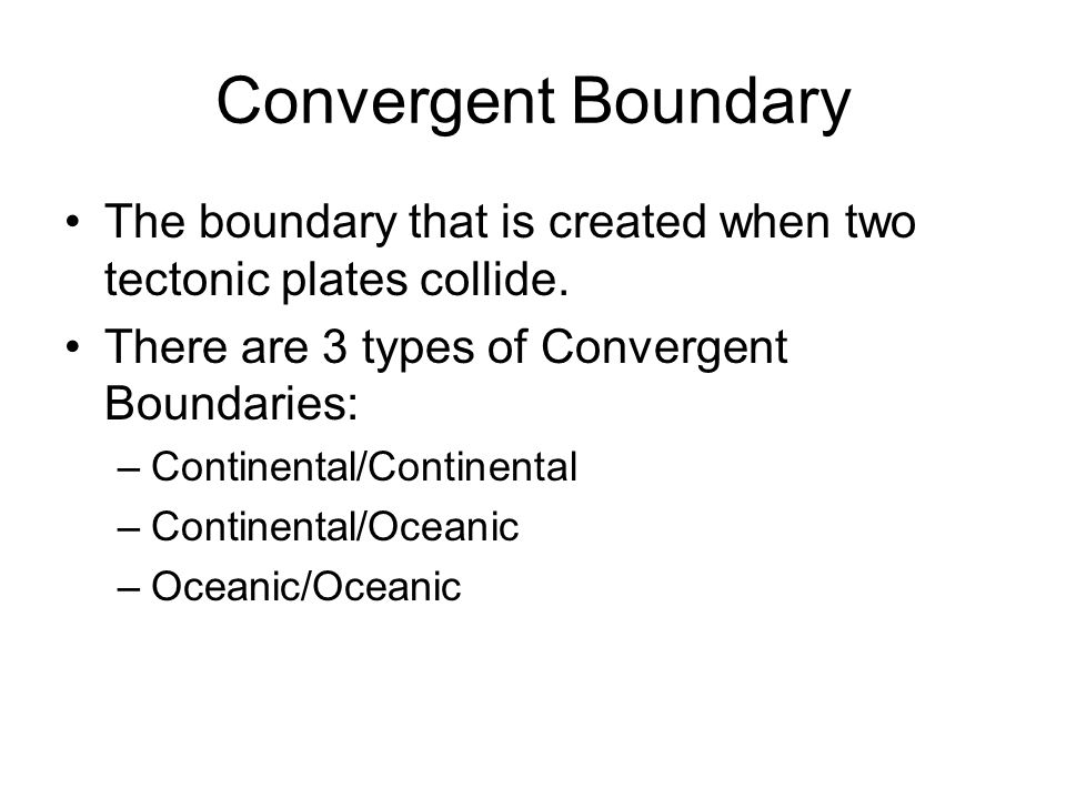 Convergent Boundary The boundary that is created when two tectonic plates collide. There are 3 types of Convergent Boundaries: