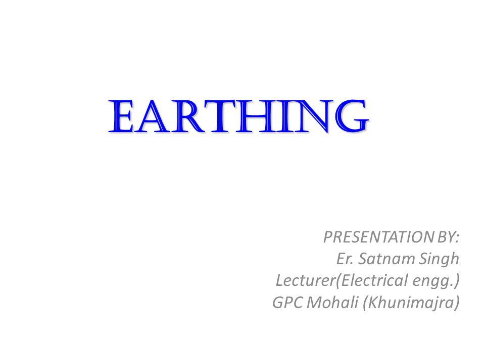Earthing PRESENTATION BY: Er. Satnam Singh Lecturer(Electrical engg.)