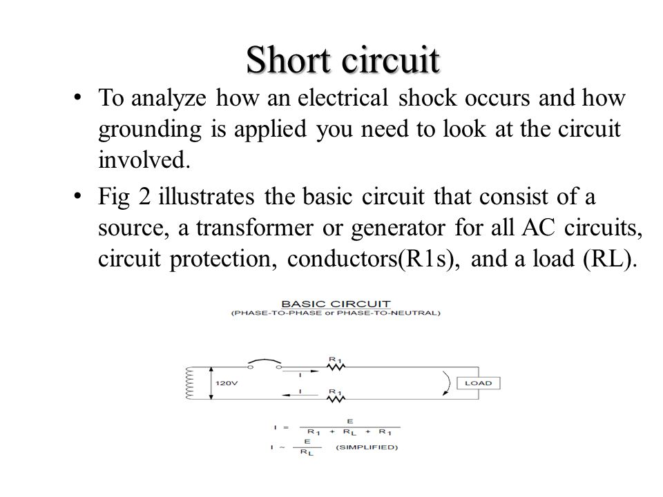 Short circuit To analyze how an electrical shock occurs and how grounding is applied you need to look at the circuit involved.