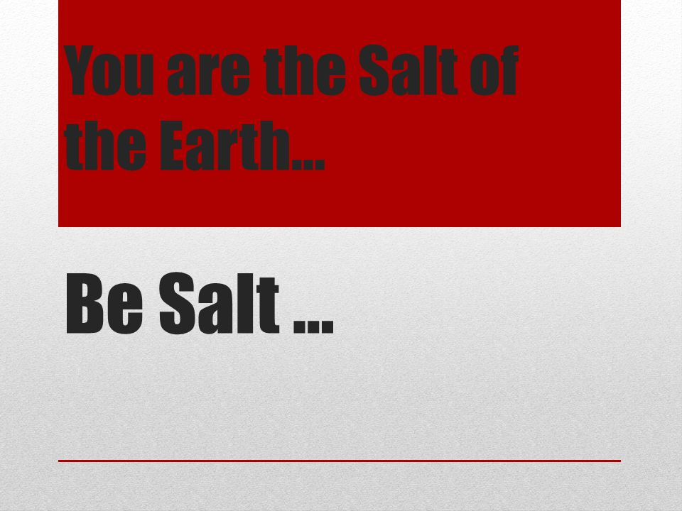 You are the Salt of the Earth… Be Salt …