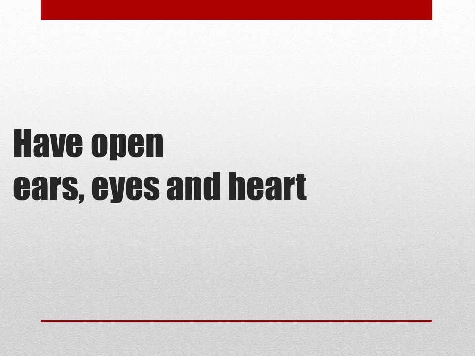 Have open ears, eyes and heart