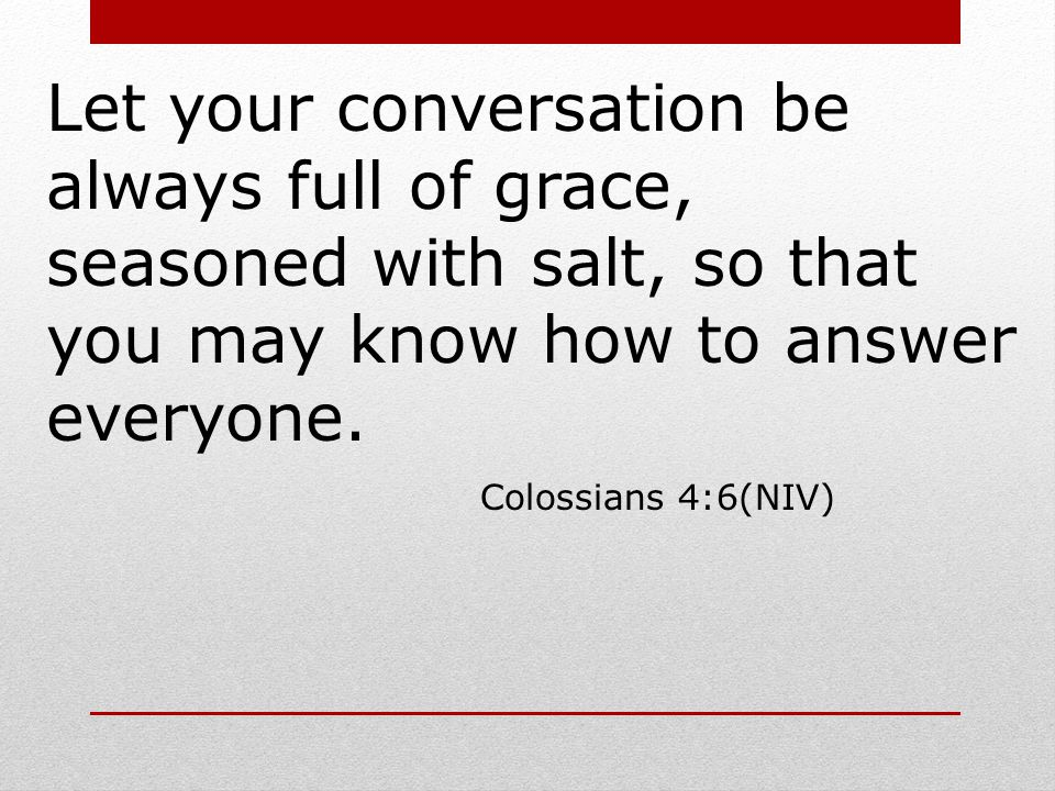 Let your conversation be always full of grace, seasoned with salt, so that you may know how to answer everyone.