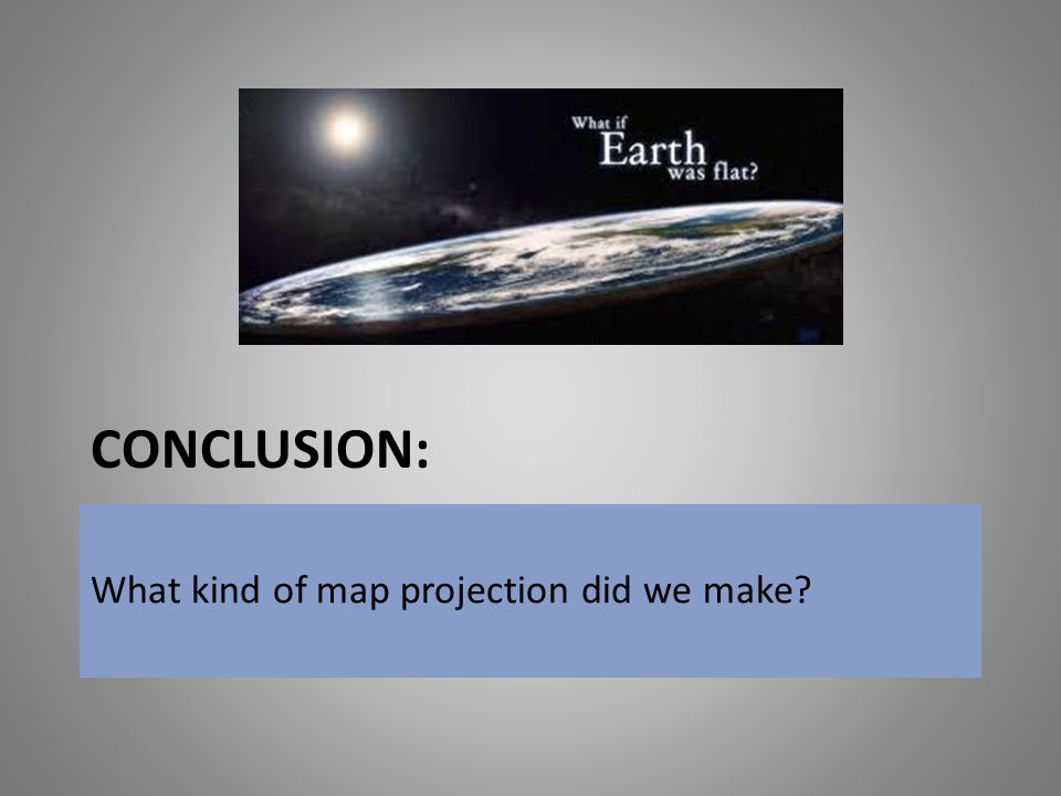Conclusion: What kind of map projection did we make