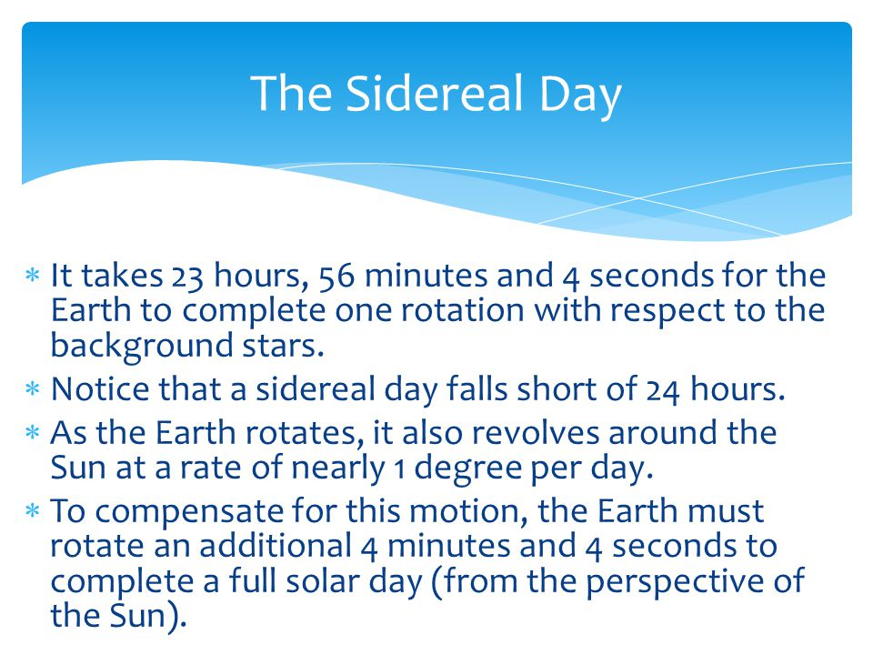 The Sidereal Day It takes 23 hours, 56 minutes and 4 seconds for the Earth to complete one rotation with respect to the background stars.