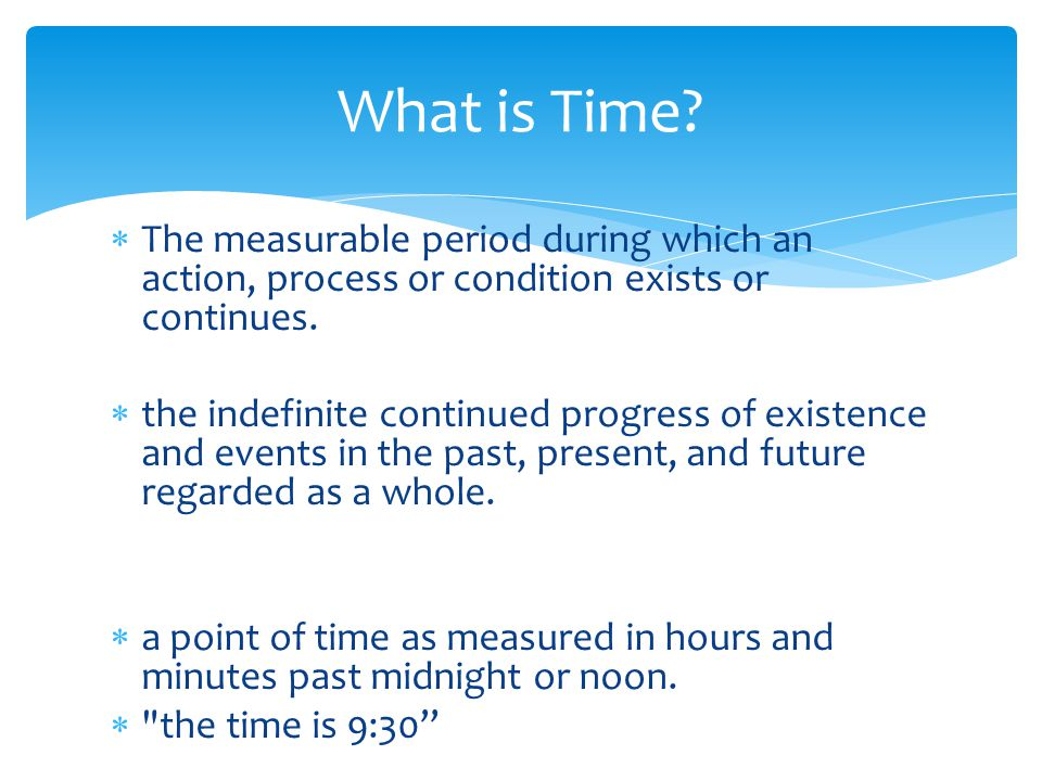 What is Time The measurable period during which an action, process or condition exists or continues.