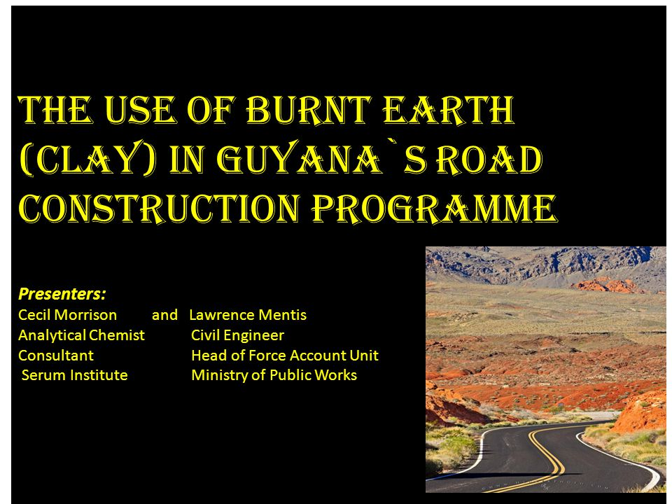 The Use of Burnt Earth (clay) in Guyana`s Road Construction Programme Presenters: Cecil Morrison and Lawrence Mentis Analytical Chemist Civil Engineer Consultant Head of Force Account Unit Serum Institute Ministry of Public Works