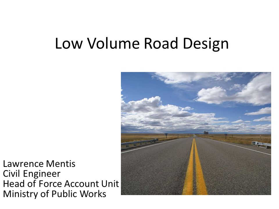 Low Volume Road Design Lawrence Mentis Civil Engineer Head of Force Account Unit Ministry of Public Works.