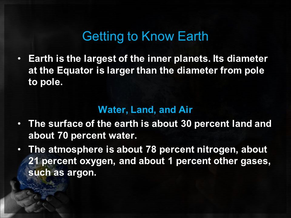 Getting to Know Earth Earth is the largest of the inner planets. Its diameter at the Equator is larger than the diameter from pole to pole.