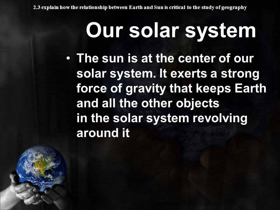 2.3 explain how the relationship between Earth and Sun is critical to the study of geography