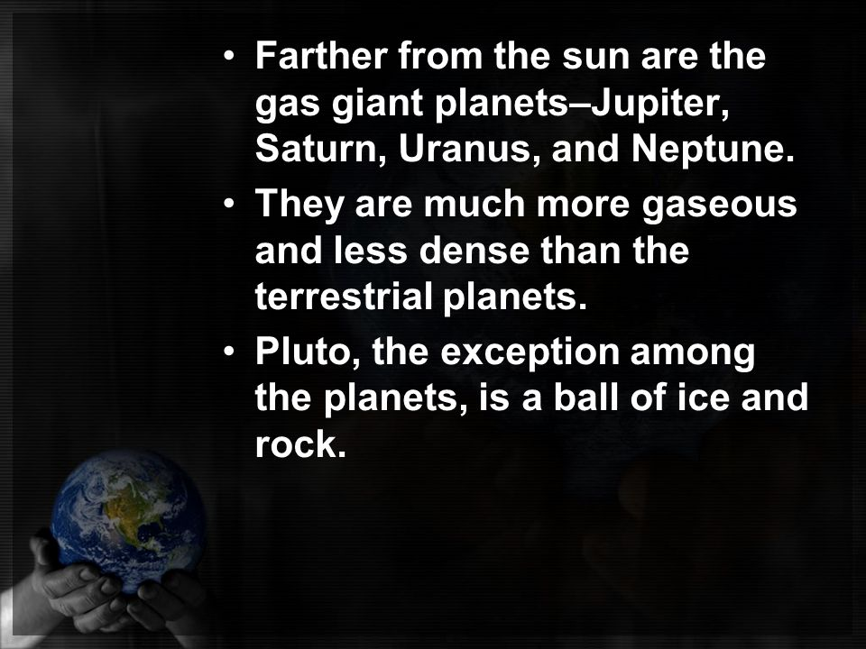 Farther from the sun are the gas giant planets–Jupiter, Saturn, Uranus, and Neptune.