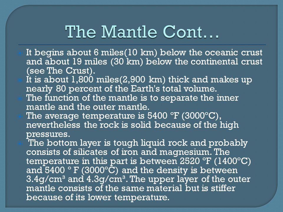 The Mantle Cont… It begins about 6 miles(10 km) below the oceanic crust and about 19 miles (30 km) below the continental crust (see The Crust).