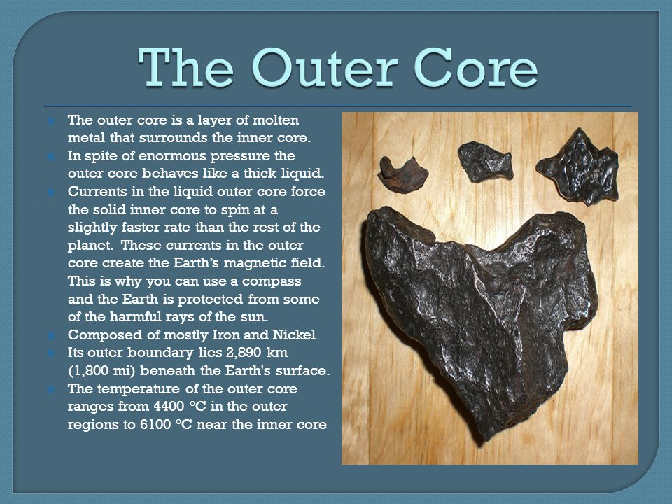 The Outer Core The outer core is a layer of molten metal that surrounds the inner core.
