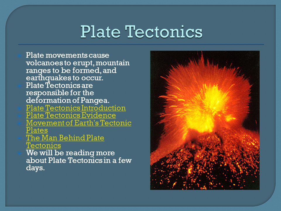Plate Tectonics Plate movements cause volcanoes to erupt, mountain ranges to be formed, and earthquakes to occur.