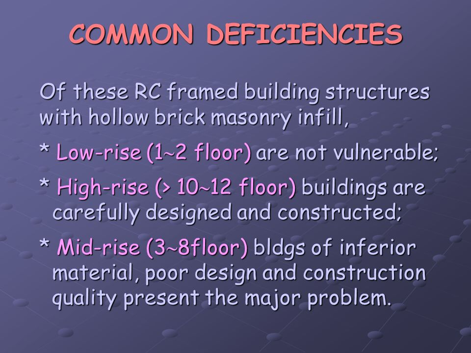 COMMON DEFICIENCIES Of these RC framed building structures with hollow brick masonry infill, * Low-rise (12 floor) are not vulnerable;