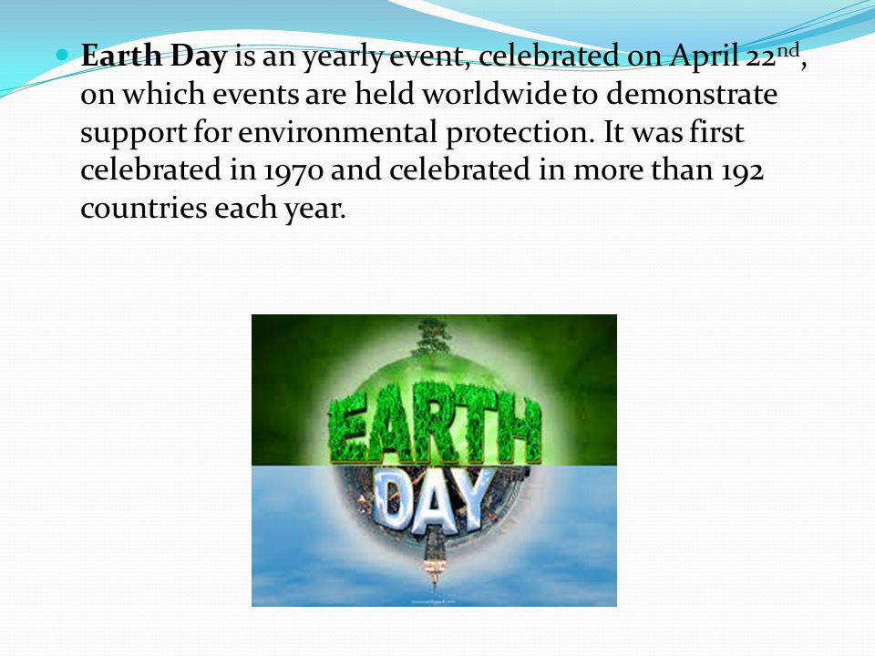 Earth Day is an yearly event, celebrated on April 22nd, on which events are held worldwide to demonstrate support for environmental protection.