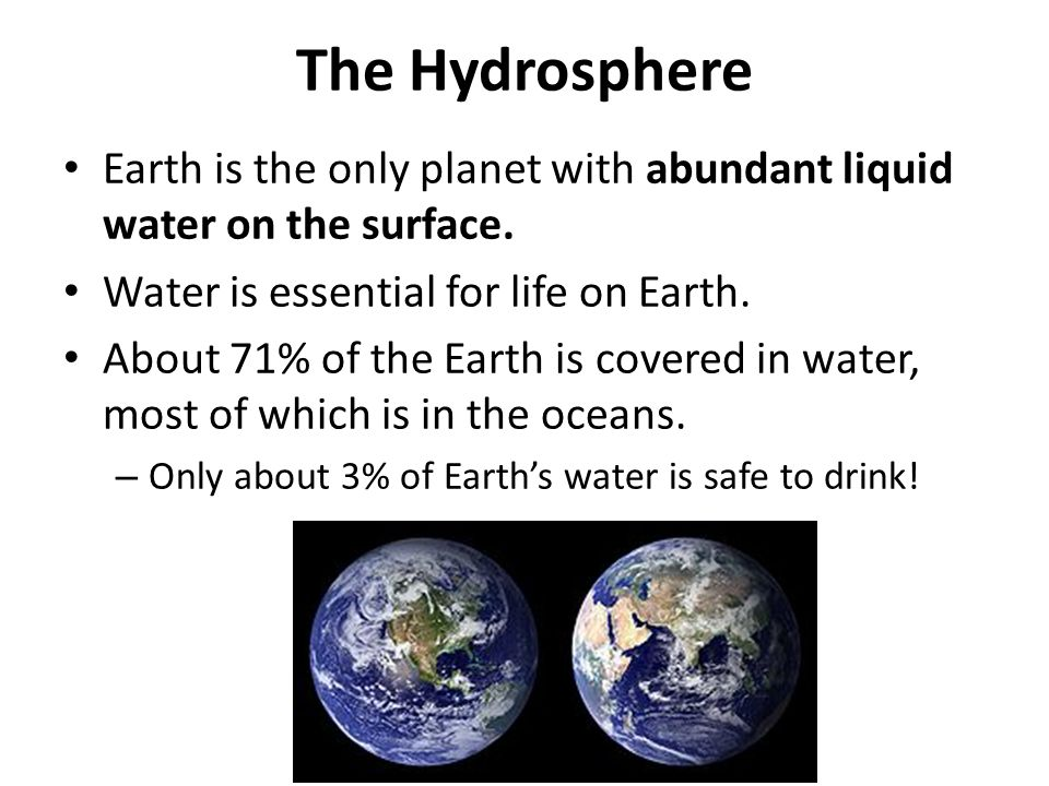 The Hydrosphere Earth is the only planet with abundant liquid water on the surface. Water is essential for life on Earth.